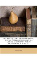 The Special Law Governing Public Service Corporations, and All Others Engaged in Public Employment, Volume 2...