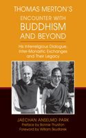 Thomas Merton's Encounter with Buddhism and Beyond: His Interreligious Dialogue, Inter-Monastic Exchanges, and Their Legacy
