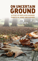 On Uncertain Ground: A Study of Displaced Kashmiri Pandits in Jammu and Kashmir