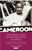 Diplomacy and Nation-Building in Africa: Franco-British Relations and Cameroon at the End of Empire