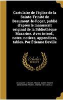 Cartulaire de L'Eglise de La Sainte-Trinite de Beaumont-Le-Roger, Publie D'Apres Le Manuscrit Original de La Bibliotheque Mazarine. Avec Introd., Notes, Notices, Appendices, Tables. Por Etienne Deville