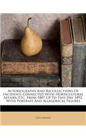 Autobiography and Recollections of Incidents Connected with Horticultural Affairs, Etc. from 1807 Up to This Day 1892. with Portrait and Allegorical Figures