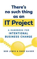 There's No Such Thing as an It Project: A Handbook for Intentional Business Change