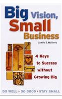 Big Vision, Small Business: 4 Keys to Success Without Growing Big