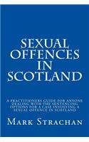 Sexual Offencs in Scotland: A Practitioners Guide for Anyone Dealing with the Sentencing Options for a Case Involving a Sexual Offence in Scotland