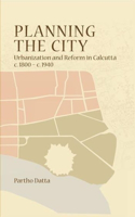 Planning the City: Urbanization and Reform in Calcutta, C. 1800 - C. 1940