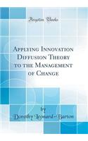 Applying Innovation Diffusion Theory to the Management of Change (Classic Reprint)