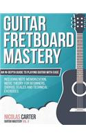 Guitar Fretboard Mastery: An In-Depth Guide to Playing Guitar with Ease, Including Note Memorization, Music Theory for Beginners, Chords, Scales and Technical Exercises